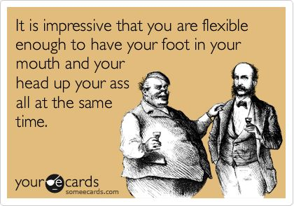 It is impressive that you are flexible enough to have your foot in your mouth and your head up your ass all at the same time.   Thinking Of You Ecard
