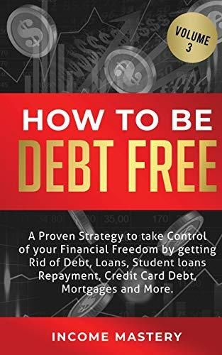 How to be Debt Free: A proven strategy to take control of your financial freedom by getting rid of debt, loans, student loans repayment, credit card debt, mortgages and more Volume 3