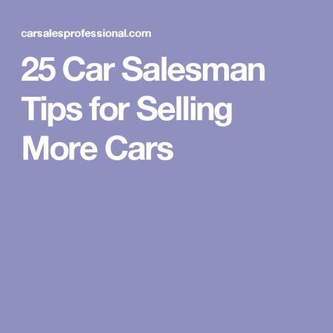 25 Car Salesman Tips For Selling More Cars Car Salesman Salesman Sell Car