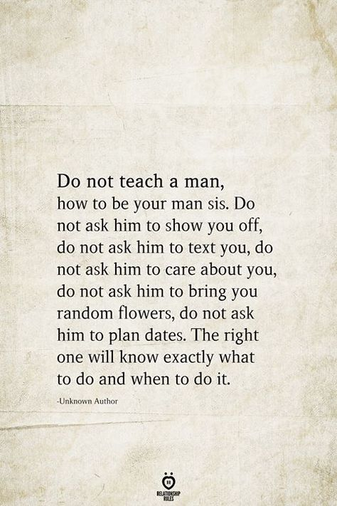 Do not teach a man, how to be your man sis. Do not ask him to show you off, do not ask him to text you, do not ask him to care about you, do not ask him to bring you random flowers, do not ask him to plan dates. The right one will know exactly what to do and when to do it.