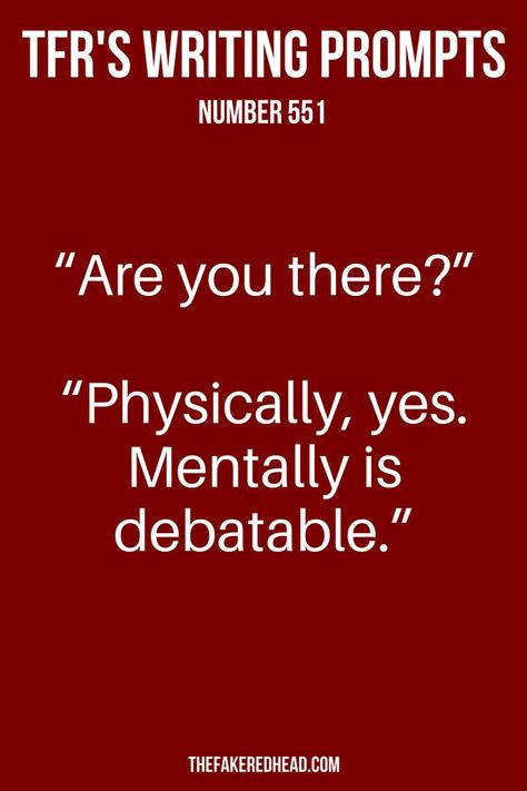 """The Fake Redhead's Writing Prompt Number 551 from TheFakeRedhead.com - """"Are you there?"""" """"Physically, yes. Mentally is debatable."""" #Prompt #Writing #Dialogue #Inspiration #Read #Fiction #Starter #Conversation #Novel #Story #WritersCorner"""