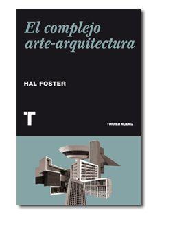 El complejo arte-arquitectura / Hal Foster ; traducción de José Adrián Vitier Publicación Madrid : Turner, D.L. 2013