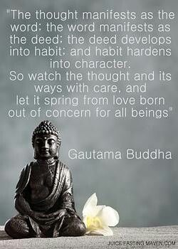 """""""The thought manifests as the word; the word manifests as the deed; the deed develops into habit; and habit hardens into character.  So watch the thought and its ways with care, and let is spring from love born out of concern for all beings"""" -- Gautama Buddha"""