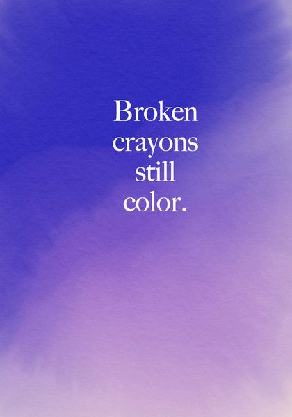 Broken crayons still color. - Beautiful Words on Resilience That Will Give You Strength in Dark Times - Photos