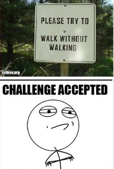 challenge accepted, funny signs I can't even comprehend how this challenge is humanly possible but if there is a way, CHALLENGE ACCEPTED