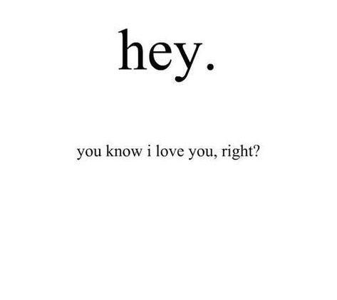 hey. you know i love you, right?