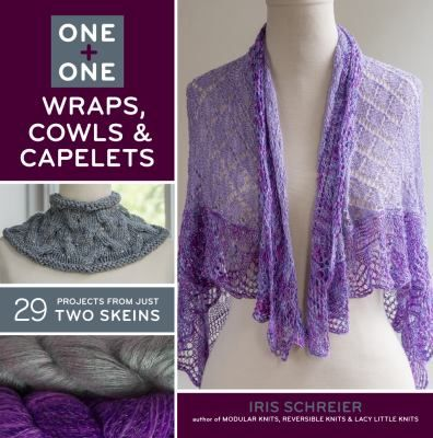 One + One, Wraps, Cowls  Capelets: 29 Projects from Just Two Skeins by Iris Schreier.
