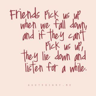 Friends pick us up when we fall down and if they can't pick us up they lie down and listen for a while.