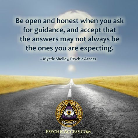 Be open and honest when you ask for guidance, and accept that the answers may not always be the ones you are expecting. ~ Mystic Shelley, PsychicAccess.com  #guidance #spiritguides #spiritualadvice #spiritualadvisor #spiritualguidance #spiritualguide #spiritualcoach #spiritualinsight #spiritualsupport #psychicguidance #angelsandguides #spiritguidance #spiritguidesme #spiritguidesandangels #spiritguidesus #openandhonest #acceptance #psychicservices #professionalpsychics #psychicaccess