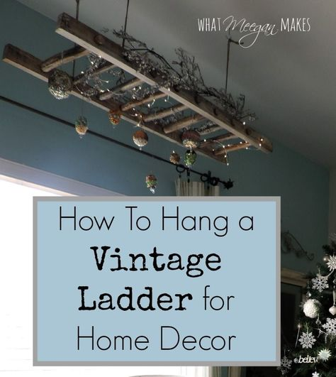 How To Hang A Vintage Ladder As Home Decor In 2020 Vintage Ladder Home Decor Styles Creative Home Decor