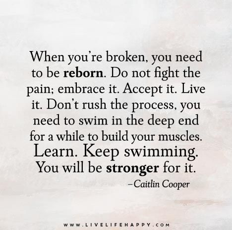 When you're broken, you need to be reborn. Do not fight the pain; embrace it. Accept it. Live it. Don't rush the process, you need to swim in the deep end for a while to build your muscles. Learn. Keep swimming. You will be stronger for it.