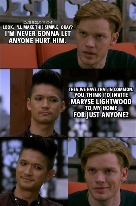 Shadowhunters Quotes from 'Love Is a Devil' (2x08) - Jace Wayland (about Alec): Look, I'll make this simple, okay? I'm never gonna let anyone hurt him. Magnus Bane: Then we have that in common. You think I'd invite Maryse Lightwood to my home for just anyone?