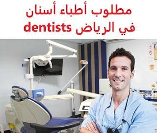 وظائف شاغرة في السعودية وظائف السعودية مطلوب أطباء أسنان في الرياض Dentist Dental Specialist Dentist Dental Technician