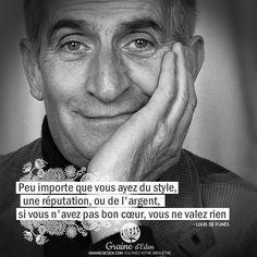 Peu importe que vous ayez du style, une réputation, ou de l'argent, si vous n'avez pas bon cœur, vous ne valez rien. Louis De Funes