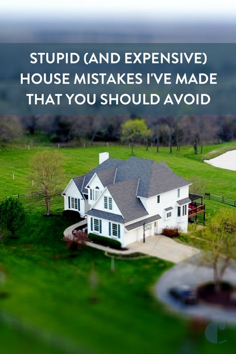 Stupid And Expensive House Mistakes I Ve Made That You Should