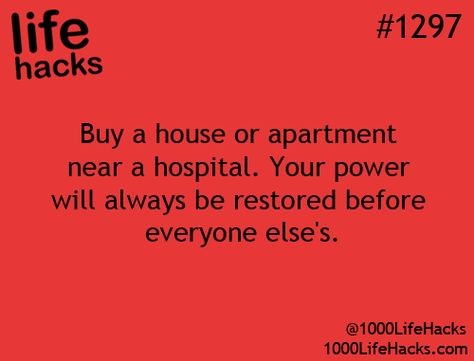 Life Hacks #1297 - Buy a house or apartment near a hospital. Your power will always be restored before everyone else's.