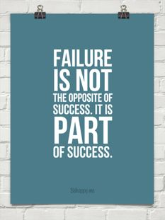 Failure is not the opposite of success, it is part of success.