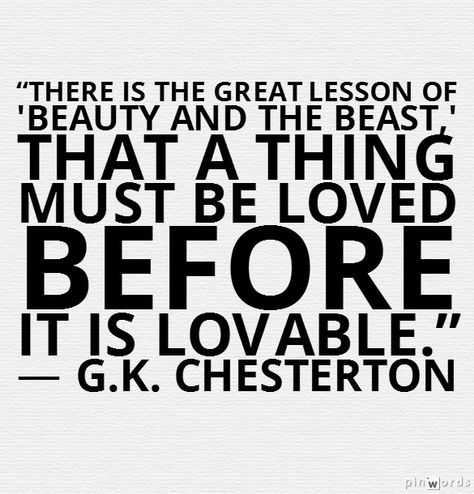 """There is the great lesson of 'Beauty and the Beast,' that a thing must be loved before it is lovable."" ― G.K. Chesterton"