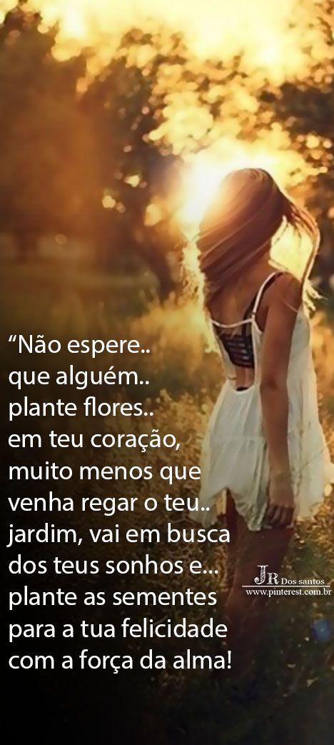 Não espere que alguém plante flores em teu coração, muito menos que venha regar o teu jardim, vai em busca dos teus sonhos e plante as sementes para a tua felicidade com a força da alma! https://br.pinterest.com/dossantos0445/