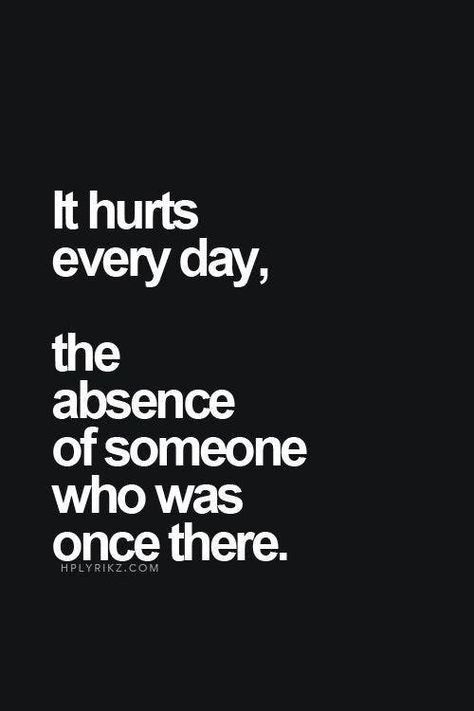 It hurts every day, the absence of someone who was once there. — Unknown