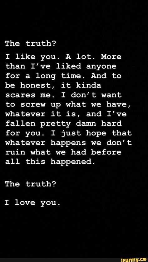 The truth? I like you. A lot. More than I've liked anyone for a long time. And to be honest, it kinda scares me. I don't want to screw up what we have, whatever it is, and I've fallen pretty damn hard for you. I just hope that whatever happens we don't ruin what we had before all this happened. The truth? - iFunny :)
