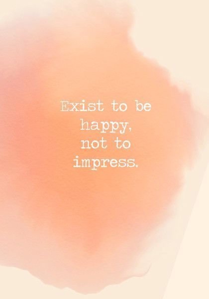 Exist to be happy, not to impress. - Powerful Self Love Quotes - Photos