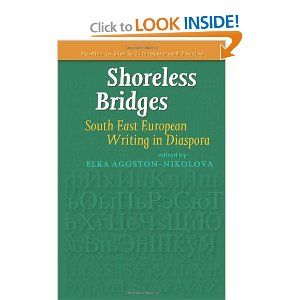 Shoreless Bridges: South East European Writing in Diaspora. (Studies in Slavic Literature and Poetics). Exiles cross borders, become non-mainstream individuals and break through barriers of thought and experience. Forced or chosen detachment can lead to originality of vision, awareness of simultaneous dimensions - in short a writing that challenges boundaries of genre, monolingualism and national literatures.  The writers of the Balkan (Slavic) diaspora offer narratives of critical reflection,