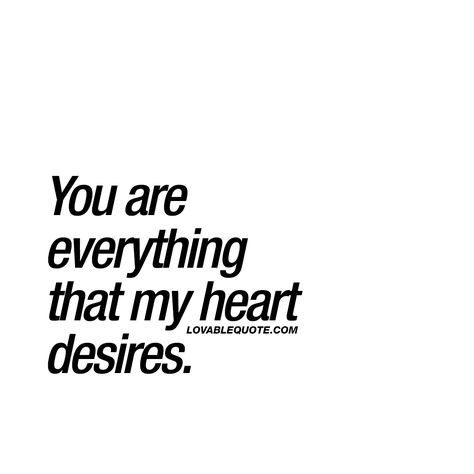 You are everything that my heart desires. ❤️ When he or she means the world to you. When that special someone in your life is everything you ever wanted. When you feel true and deep love for him or her. ❤️ www.lovablequote.com for all our original quotes about love and relationships!