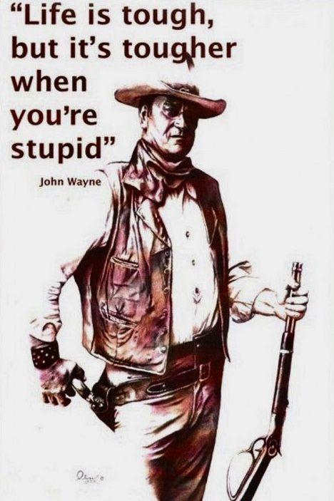Life Is Tough It S Even Tougher If You Re Stupid John Wayne John Wayne Quotes Cowboy Quotes Life Is Tough