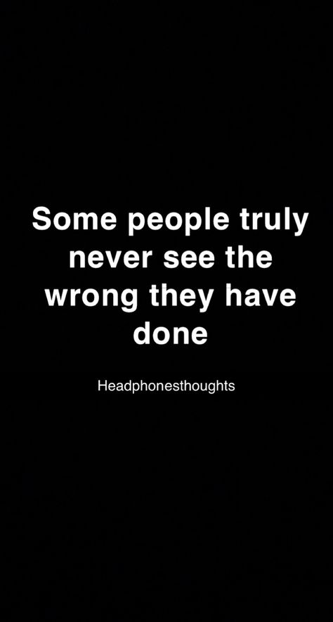Some people truly never see the wrong they have done @headphonesthoughts www.headphonesthoughts.com #quotes #quoteoftheday #quotestoliveby #quotesaboutlife #quotesdaily #mentalhealth #thoughts