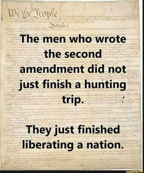 We Seople The men who wrote the second amendment did not just finish a hunting trip. They just finished liberating a nation. - )