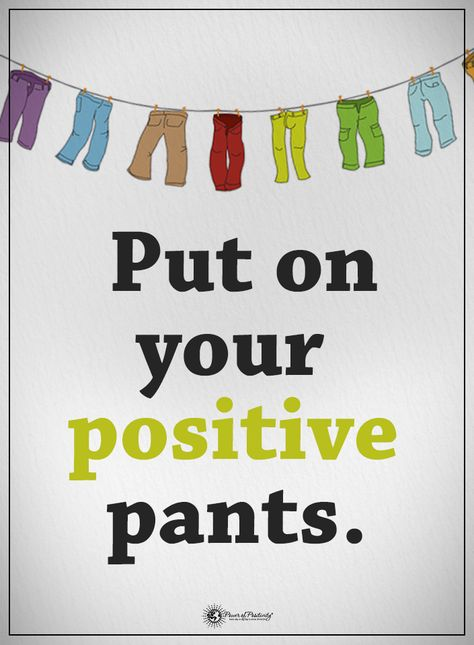 life Put on your positive pants....