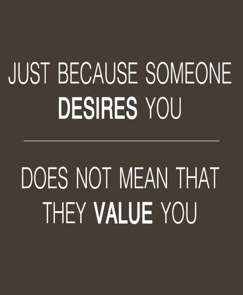 Just because someone desires you, it does not mean that they value you.