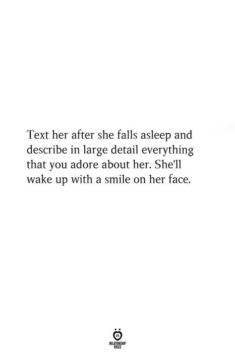 Text her after she falls asleep and describe in large detail everything that you adore about her. shell wake up with a smile on her face.