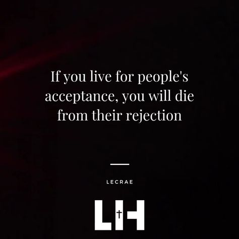 ONE OF MY FAVORITE QUOTES I LIVE BY ON GOD IF YOU FUCKING LIVE FOR OTHER PEOPLES ACCEPTANCE YOU ARE BASICALLY A SLAVE TO THEIR REJECTION