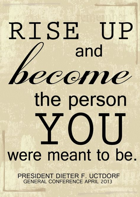 """""""Rise up and become the person you were meant to be.""""  Dieter F. Uchtdorf"""