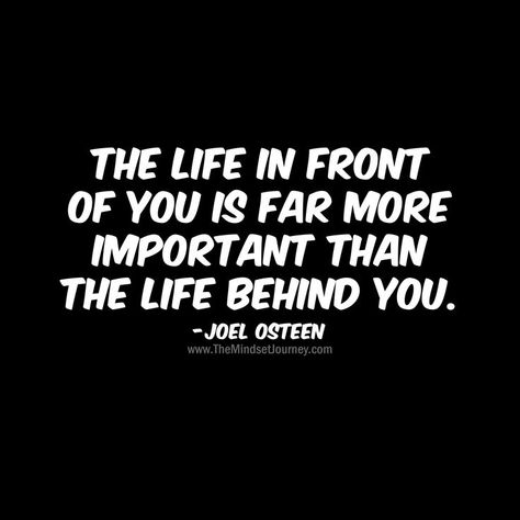 The life in front of you is far more important than the life behind you. -Joel Osteen-B #tmj #themindsetjourney #life #inspire #encourage #motivate #choices #mindset #attitude