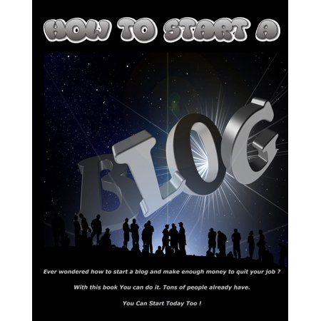 How to Start a Blog : Ever Wondered How To Start a Blog And Make Enough Money To Quit Your Job? With This Book You Can Do It. Tons Of People Already Have. You Can Start Today Too! (Paperback)