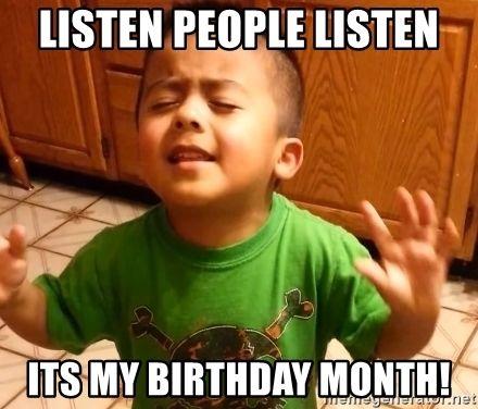 Listen People Listen Its My Birthday Month 1 Hour Wait For Cupcakes Ok Listen Birthday Quotes Funny Happy Birthday Quotes Funny Funny Happy Birthday Meme