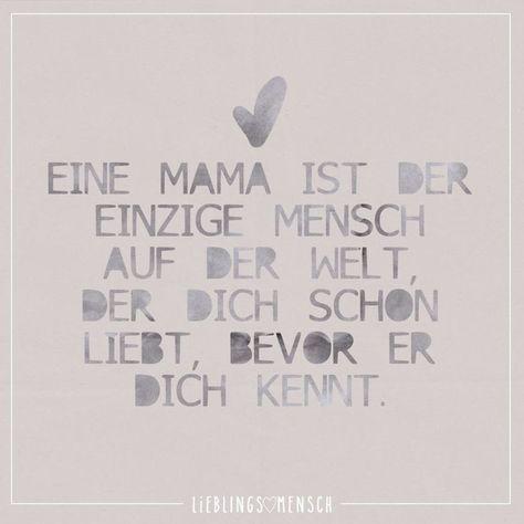 Eine Mama ist der einzige mensch auf der Welt der dich schon liebt bevor er dich kennt
