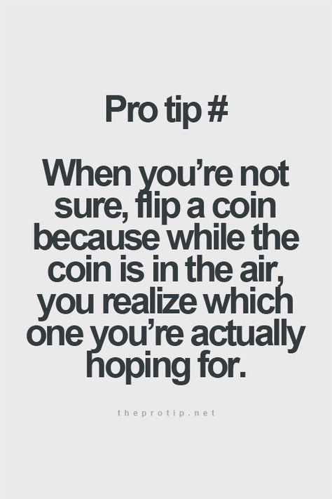 pro tip: when you're not sure, flip a coin, because when the coin is in the air, you realize which one you're actually hoping for! I love to flip a coin:)