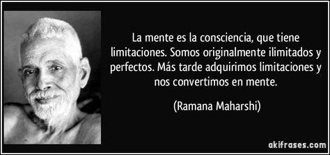 La mente es la consciencia, que tiene limitaciones. Somos originalmente ilimitados y perfectos. Más tarde adquirimos limitaciones y nos convertimos en mente. (Ramana Maharshi)
