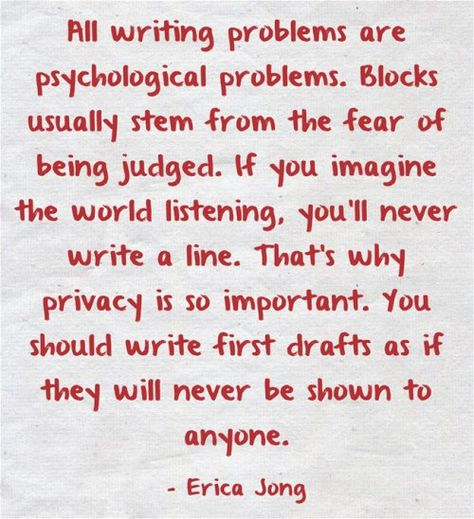 """""""All writing problems are psychological problems. Blocks usually stem from the fear of being judged. If you imagine the world listening, you'll never write a line. That's why privacy is so important. You should write first drafts as if they will never be shown to anyone."""" - Erica Jong"""