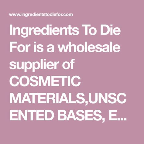 Ingredients To Die For is a wholesale supplier of COSMETIC MATERIALS