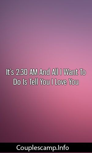 It S 2 30 Am And All I Want To Do Is Tell You I Love You Marriage Life Love Told You So I Still Love You My Love