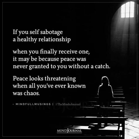 If you self sabotage a healthy relationship when you finally receive one, it may be because peace was never granted to you without a catch. Peace looks threatening when all you've ever known was chaos. – Mindfullmusings #healthyrelationship #lifelessons