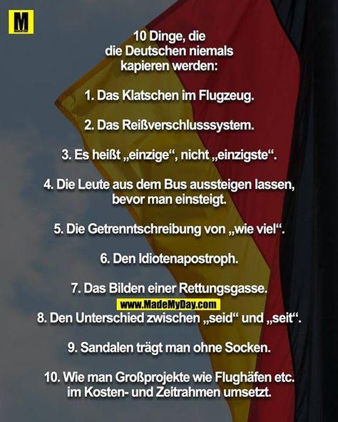 """10 Dinge, die die Deutschen niemals kapieren werden: 1. Das Klatschen im Flugzeug. 2. Das Reißverschlusssystem. 3. Es heißt """"einzige"""", nicht """"einzigste"""". 4. Die Leute aus dem Bus aussteigen lassen, bevor man einsteigt. 5. Die Getrenntschreibung von """"wie viel"""". 6. Den Idiotenapostroph. 7. Das Bilden einer Rettungsgasse. 8. Den Unterschied zwischen """"seid"""" und """"seit"""". 9. Sandalen trägt man ohne Socken. 10. Wie man Großprojekte wie Flughäfen etc. im Kosten- und Zeitrahmen umsetzt."""