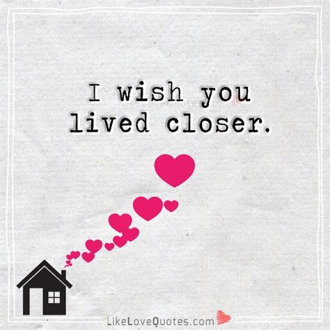 I wish you lived closer. - I wish you lived closer too. I can't even drive right now.