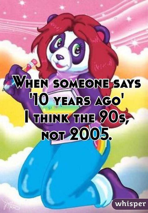 When someone says '10 years ago' I think the 90s, not 2005.