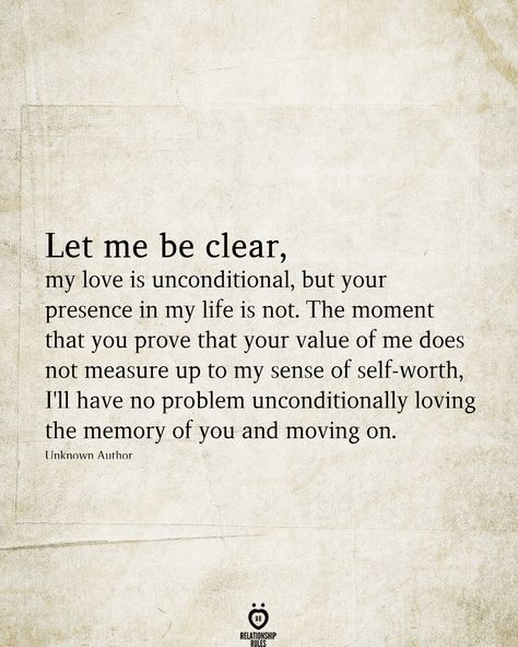 Let me be clear, my love is unconditional, but your presence in my life is not. The moment that you prove that your value of me does not measure up to my sense of self-worth, I'll have no problem unconditionally loving the memory of you and moving on.